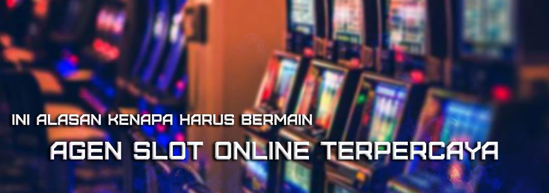 Ini Alasan Kenapa Harus Bermain Agen Slot Online Terpercaya